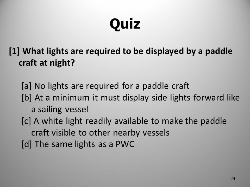 Quiz [1] What lights are required to be displayed by a paddle craft at night [a] No lights are required for a paddle craft.